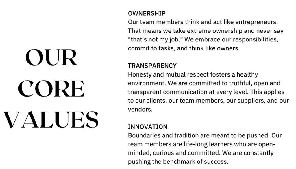 """Ownership Our team members think and act like entrepreneurs. That means we take extreme ownership and never say """"that's not my job."""" We embrace our responsibilities, commit to tasks, and think like owners.  Transparency Honesty and mutual respect fosters a healthy environment. We are committed to truthful, open and transparent communication at every level. This applies to our clients, our team members, our suppliers, and our vendors.  Innovation Boundaries and tradition are meant to be pushed. Our team members are life-long learners who are open-minded, curious and committed. We are constantly pushing the benchmark of success."""